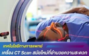 เทคโนโลยีทางการแพทย์ เครื่อง CT Scan สมัยใหม่ที่อำนวยความสะดวก