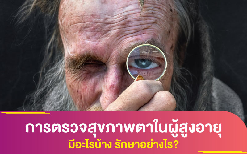การตรวจสุขภาพตาในผู้สูงอายุ มีอะไรบ้าง รักษาอย่างไร?