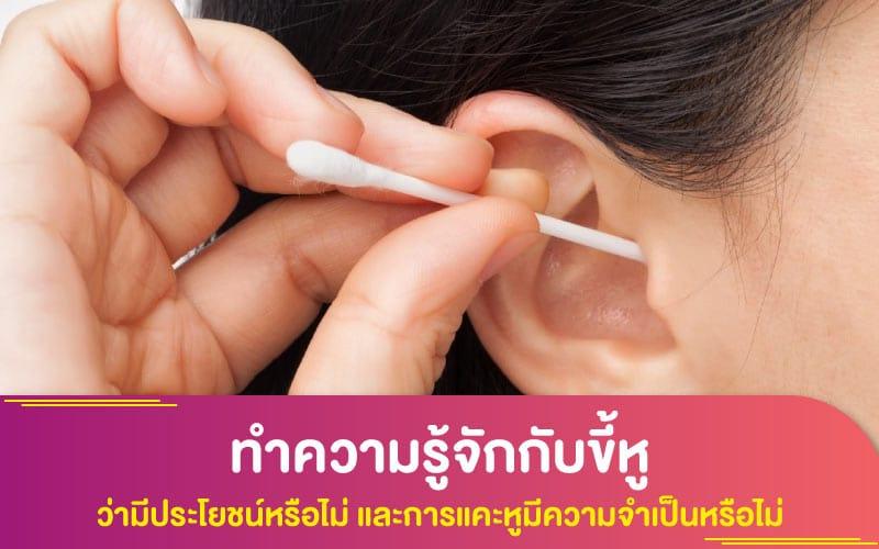 ทำความรู้จักกับขี้หู ว่ามีประโยชน์หรือไม่ และการแคะหูมีความจำเป็นหรือไม่ ที่มีผลต่อสุขภาพหรือไม่