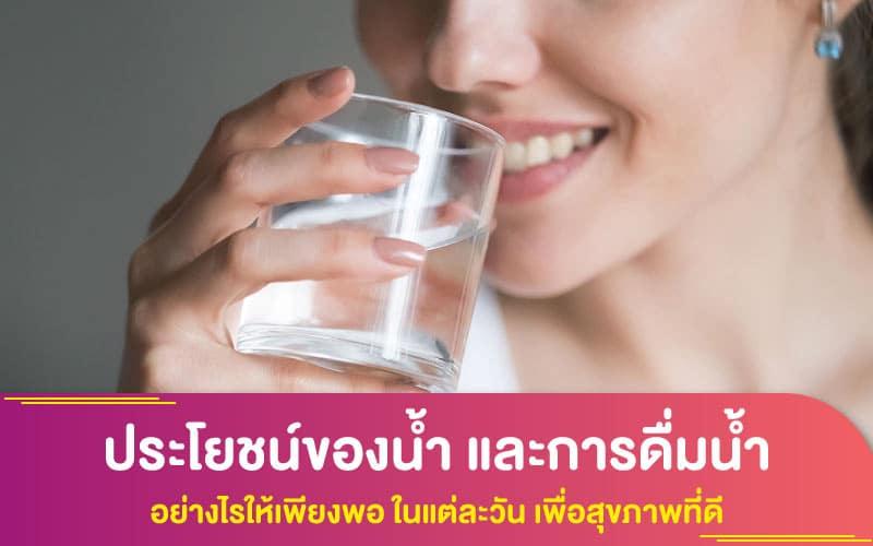 ประโยชน์ของน้ำ และการดื่มน้ำ อย่างไรให้เพียงพอ ในแต่ละวัน เพื่อสุขภาพที่ดี